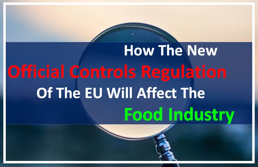 How The New Official Controls Regulation Of The EU Will Affect The Food Industry